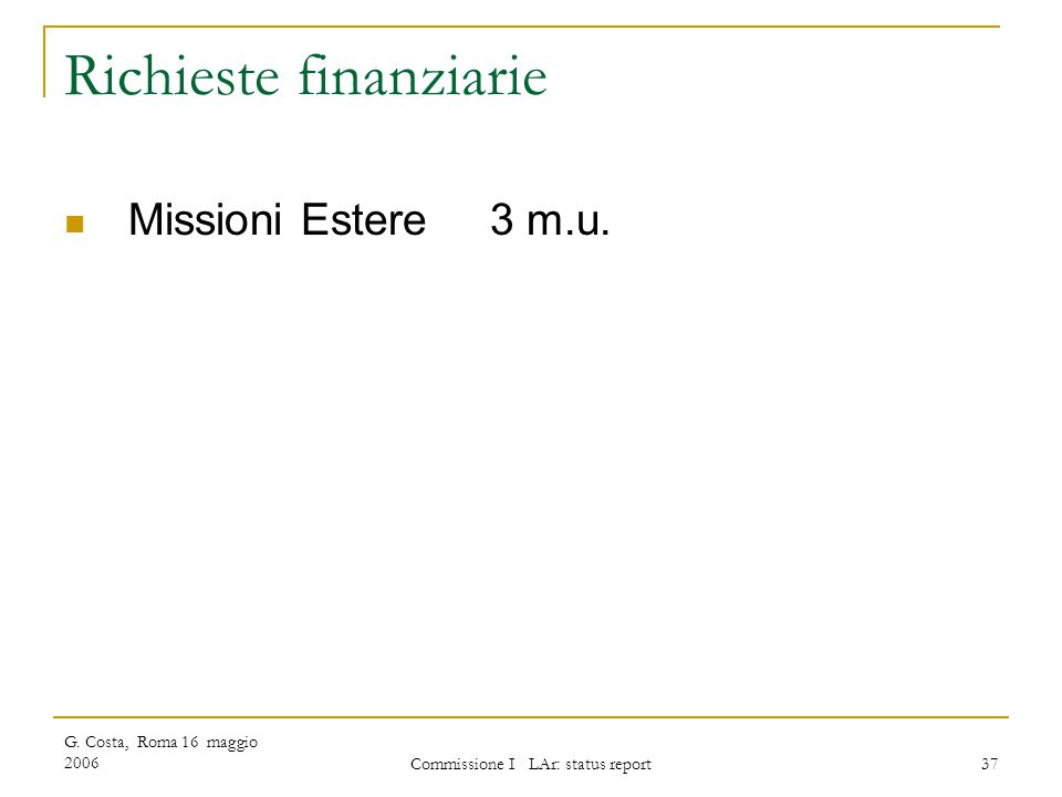 G. Costa, Roma 16 maggio 2006 Commissione I LAr: status report 37 Richieste finanziarie Missioni Estere 3 m.u.