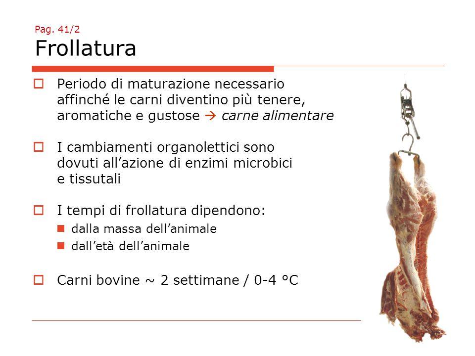 Pag. 41/2 Frollatura  Periodo di maturazione necessario affinché le carni diventino più tenere, aromatiche e gustose  carne alimentare  I cambiamen