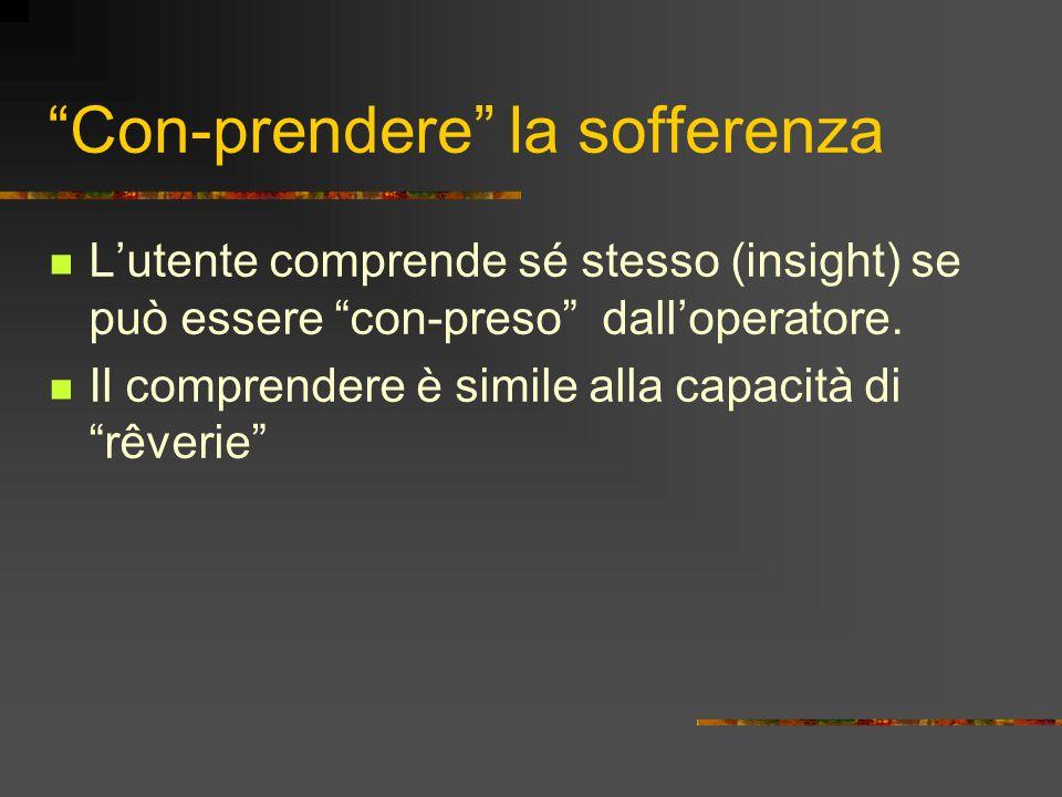 """""""Con-prendere"""" la sofferenza L'utente comprende sé stesso (insight) se può essere """"con-preso"""" dall'operatore. Il comprendere è simile alla capacità di"""
