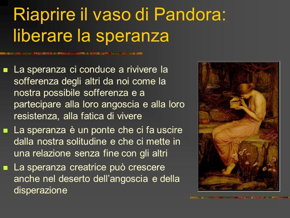 Riaprire il vaso di Pandora: liberare la speranza La speranza ci conduce a rivivere la sofferenza degli altri da noi come la nostra possibile sofferen