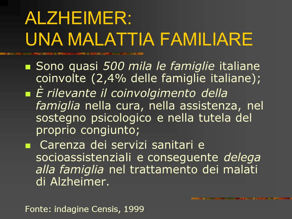 ALZHEIMER: UNA MALATTIA FAMILIARE Sono quasi 500 mila le famiglie italiane coinvolte (2,4% delle famiglie italiane); È rilevante il coinvolgimento della famiglia nella cura, nella assistenza, nel sostegno psicologico e nella tutela del proprio congiunto; Carenza dei servizi sanitari e socioassistenziali e conseguente delega alla famiglia nel trattamento dei malati di Alzheimer.