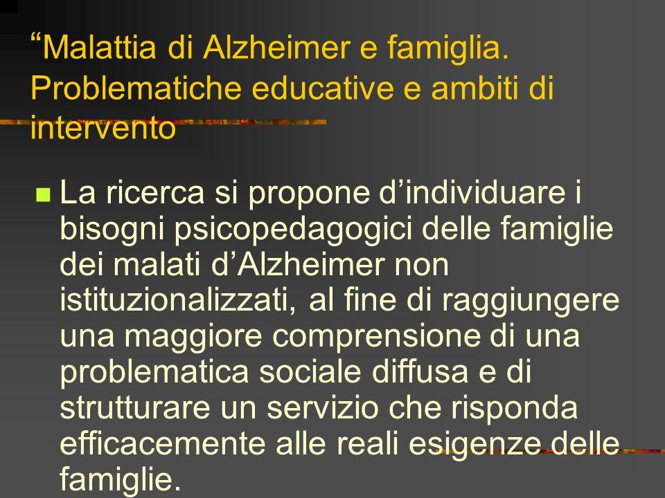 """"""" Malattia di Alzheimer e famiglia. Problematiche educative e ambiti di intervento La ricerca si propone d'individuare i bisogni psicopedagogici delle"""