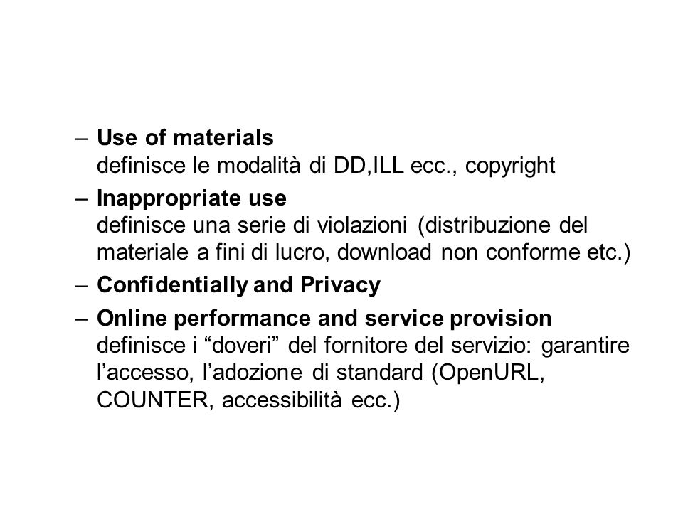 –Use of materials definisce le modalità di DD,ILL ecc., copyright –Inappropriate use definisce una serie di violazioni (distribuzione del materiale a fini di lucro, download non conforme etc.) –Confidentially and Privacy –Online performance and service provision definisce i doveri del fornitore del servizio: garantire l'accesso, l'adozione di standard (OpenURL, COUNTER, accessibilità ecc.)