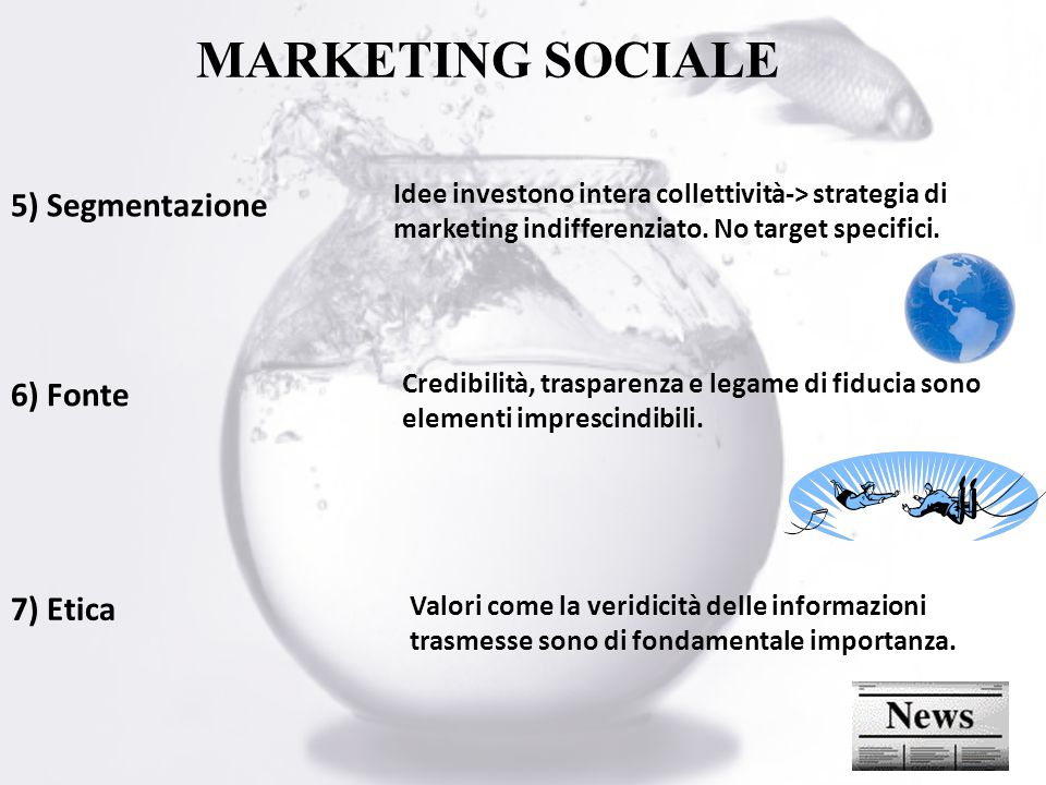 MARKETING SOCIALE 5) Segmentazione 6) Fonte 7) Etica Idee investono intera collettività-> strategia di marketing indifferenziato.