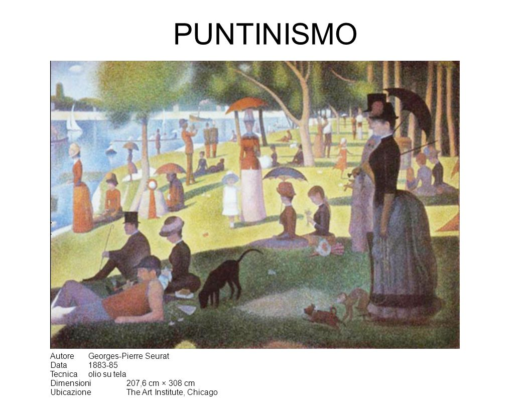 PUNTINISMO Autore Georges-Pierre Seurat Data 1883-85 Tecnica olio su tela Dimensioni 207,6 cm × 308 cm Ubicazione The Art Institute, Chicago
