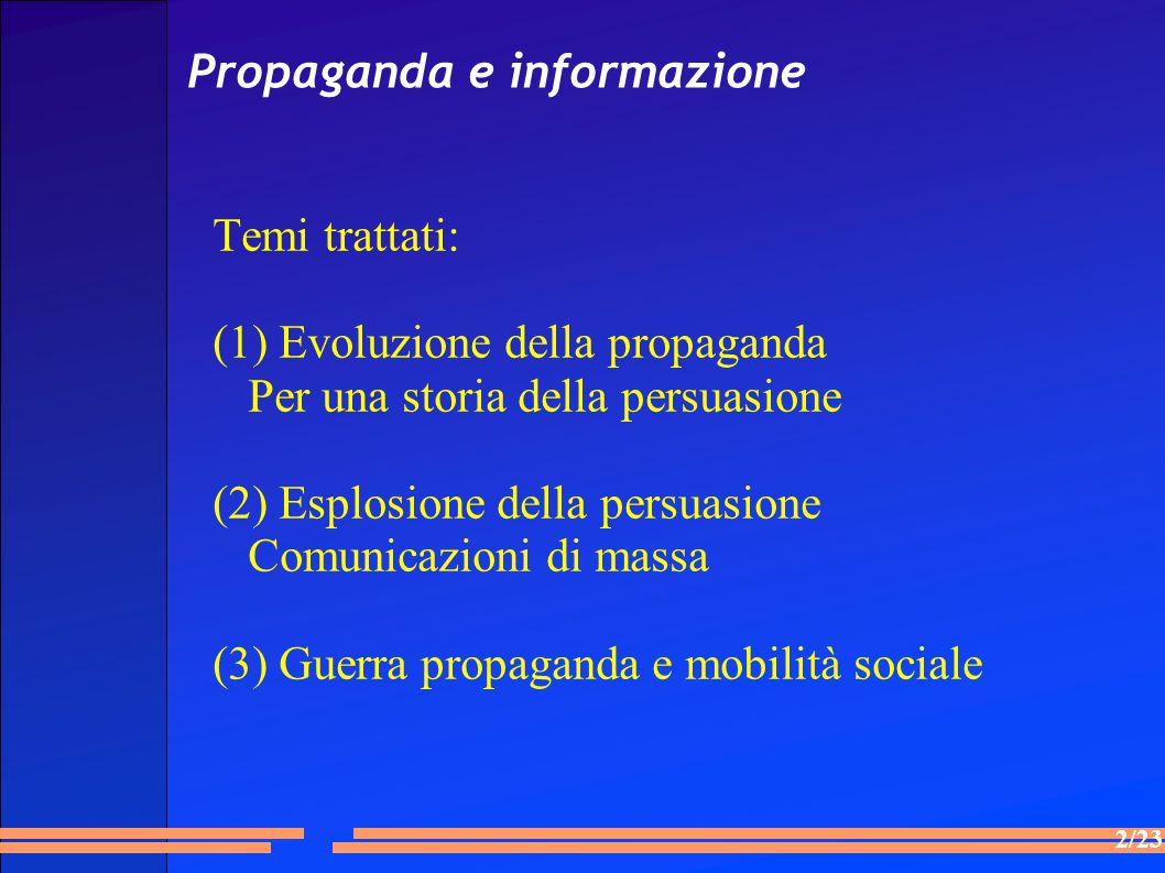 2/23 Propaganda e informazione Temi trattati: (1) Evoluzione della propaganda Per una storia della persuasione (2) Esplosione della persuasione Comunicazioni di massa (3) Guerra propaganda e mobilità sociale