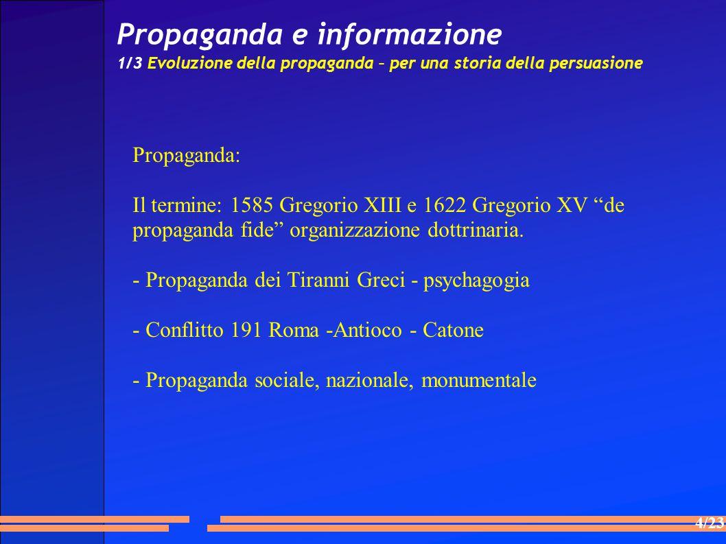 4/23 Propaganda e informazione 1/3 Evoluzione della propaganda – per una storia della persuasione Propaganda: Il termine: 1585 Gregorio XIII e 1622 Gregorio XV de propaganda fide organizzazione dottrinaria.