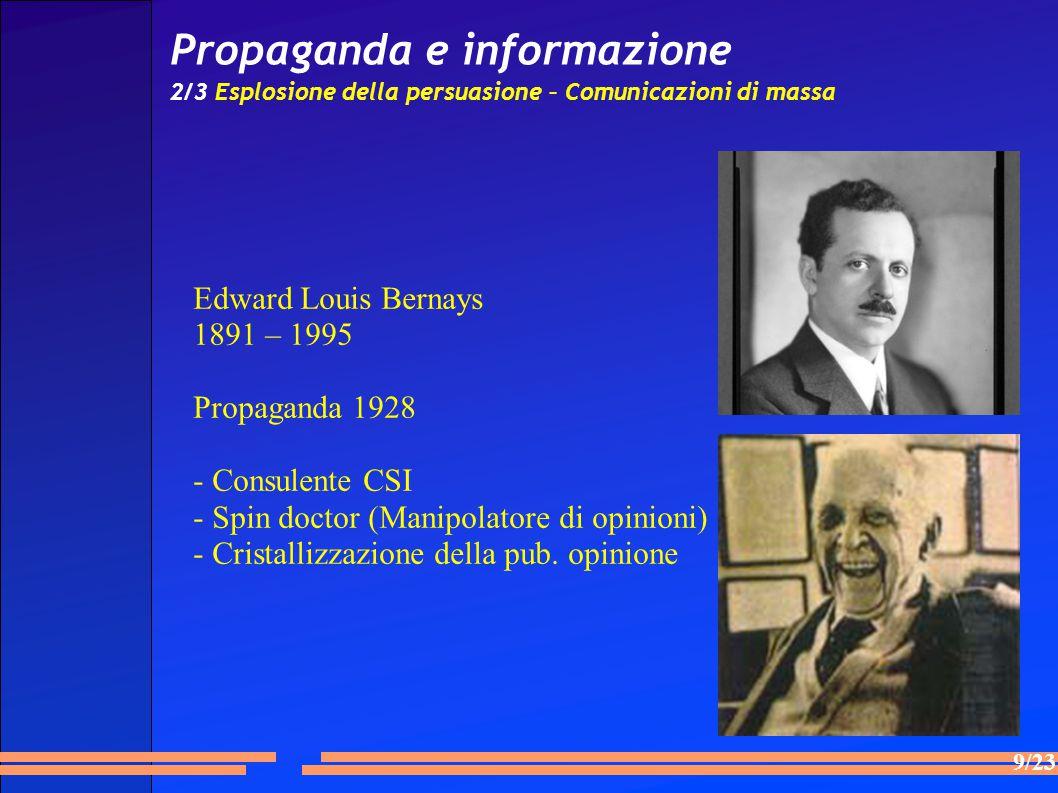 9/23 Propaganda e informazione 2/3 Esplosione della persuasione – Comunicazioni di massa Edward Louis Bernays 1891 – 1995 Propaganda 1928 - Consulente