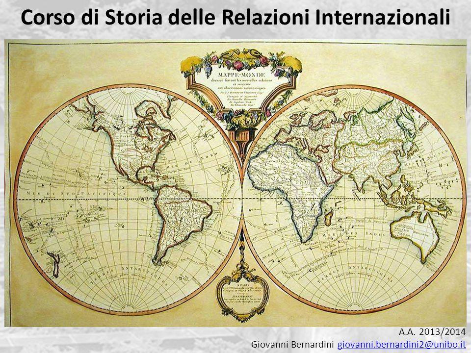 Corso di Storia delle Relazioni Internazionali A.A. 2013/2014 Giovanni Bernardini giovanni.bernardini2@unibo.itgiovanni.bernardini2@unibo.it 1