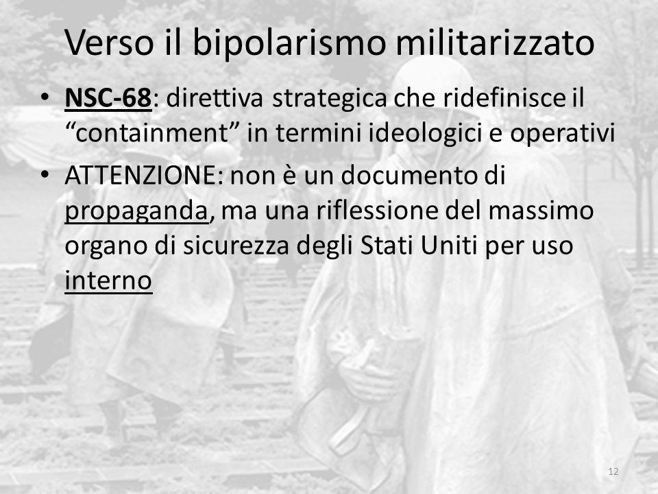 Verso il bipolarismo militarizzato 12 NSC-68: direttiva strategica che ridefinisce il containment in termini ideologici e operativi ATTENZIONE: non è un documento di propaganda, ma una riflessione del massimo organo di sicurezza degli Stati Uniti per uso interno