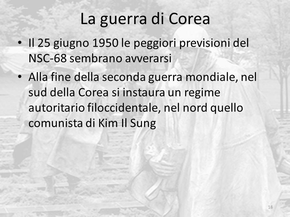 La guerra di Corea 18 Il 25 giugno 1950 le peggiori previsioni del NSC-68 sembrano avverarsi Alla fine della seconda guerra mondiale, nel sud della Corea si instaura un regime autoritario filoccidentale, nel nord quello comunista di Kim Il Sung