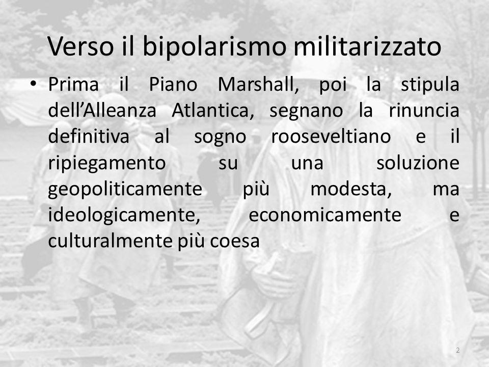 Verso il bipolarismo militarizzato Prima il Piano Marshall, poi la stipula dell'Alleanza Atlantica, segnano la rinuncia definitiva al sogno rooseveltiano e il ripiegamento su una soluzione geopoliticamente più modesta, ma ideologicamente, economicamente e culturalmente più coesa 2