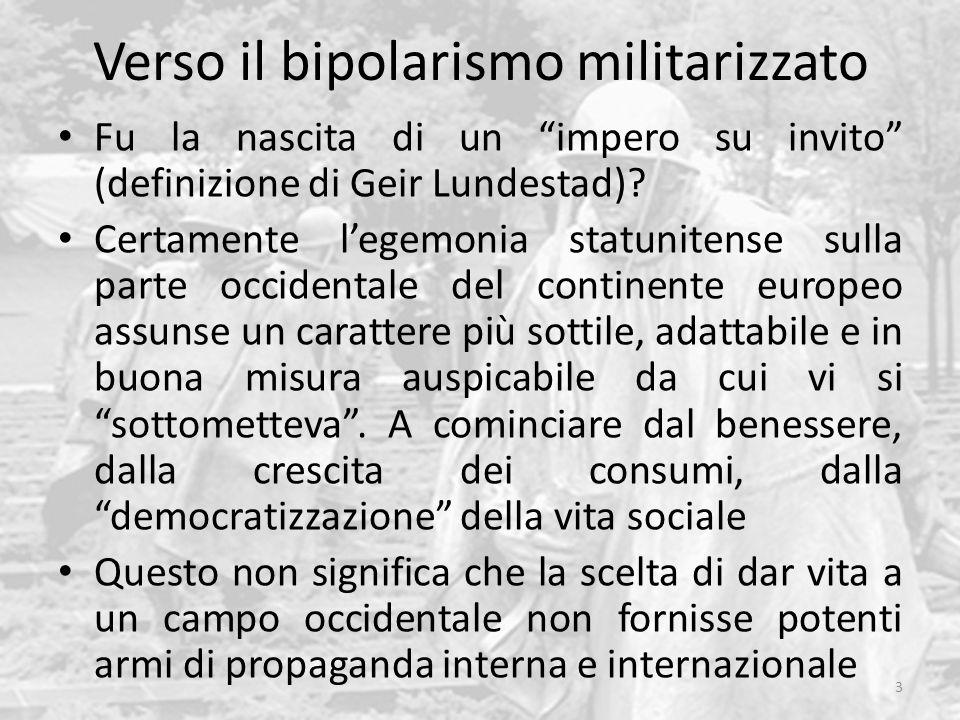 """Verso il bipolarismo militarizzato Fu la nascita di un """"impero su invito"""" (definizione di Geir Lundestad)? Certamente l'egemonia statunitense sulla pa"""