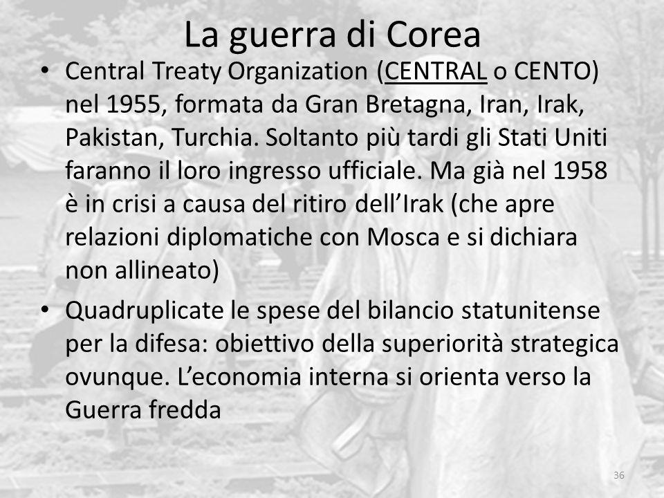 La guerra di Corea 36 Central Treaty Organization (CENTRAL o CENTO) nel 1955, formata da Gran Bretagna, Iran, Irak, Pakistan, Turchia. Soltanto più ta