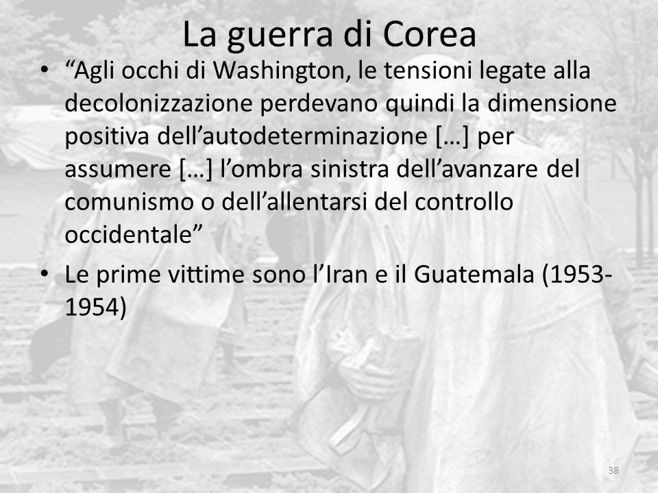 La guerra di Corea 38 Agli occhi di Washington, le tensioni legate alla decolonizzazione perdevano quindi la dimensione positiva dell'autodeterminazione […] per assumere […] l'ombra sinistra dell'avanzare del comunismo o dell'allentarsi del controllo occidentale Le prime vittime sono l'Iran e il Guatemala (1953- 1954)