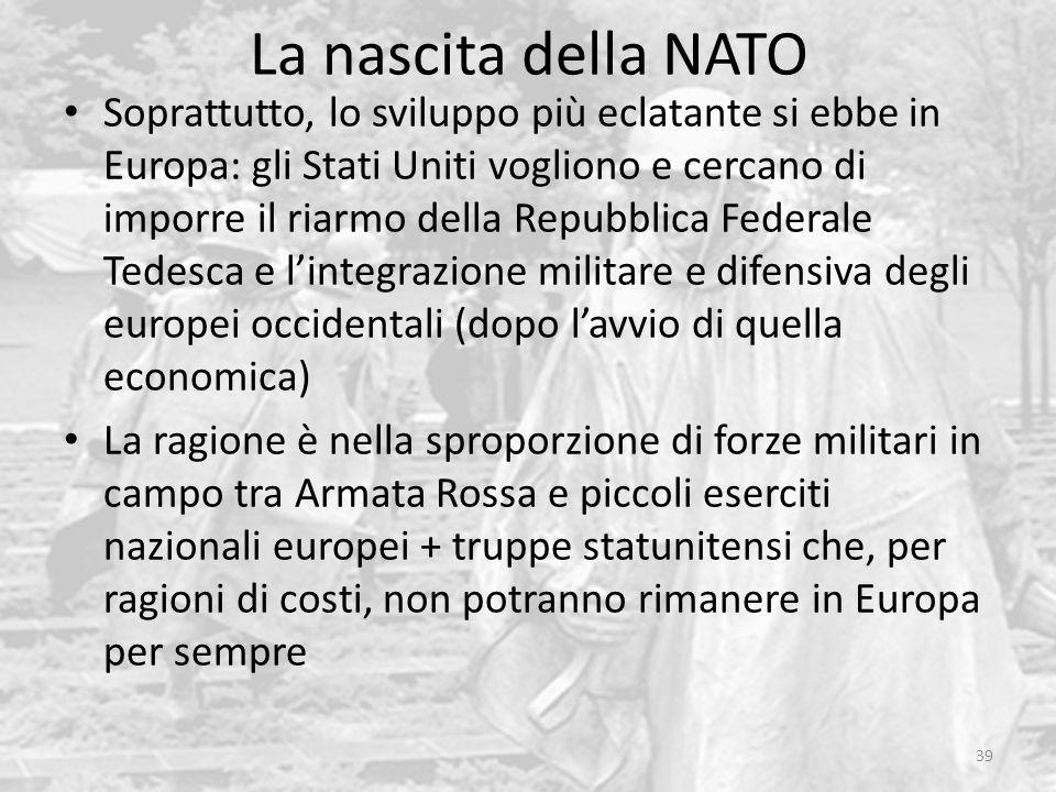 La nascita della NATO 39 Soprattutto, lo sviluppo più eclatante si ebbe in Europa: gli Stati Uniti vogliono e cercano di imporre il riarmo della Repubblica Federale Tedesca e l'integrazione militare e difensiva degli europei occidentali (dopo l'avvio di quella economica) La ragione è nella sproporzione di forze militari in campo tra Armata Rossa e piccoli eserciti nazionali europei + truppe statunitensi che, per ragioni di costi, non potranno rimanere in Europa per sempre