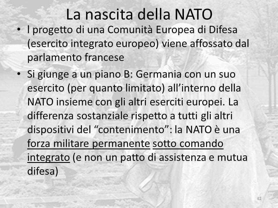 La nascita della NATO 42 l progetto di una Comunità Europea di Difesa (esercito integrato europeo) viene affossato dal parlamento francese Si giunge a un piano B: Germania con un suo esercito (per quanto limitato) all'interno della NATO insieme con gli altri eserciti europei.