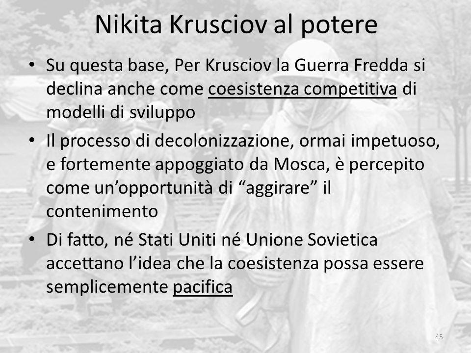 Nikita Krusciov al potere 45 Su questa base, Per Krusciov la Guerra Fredda si declina anche come coesistenza competitiva di modelli di sviluppo Il pro