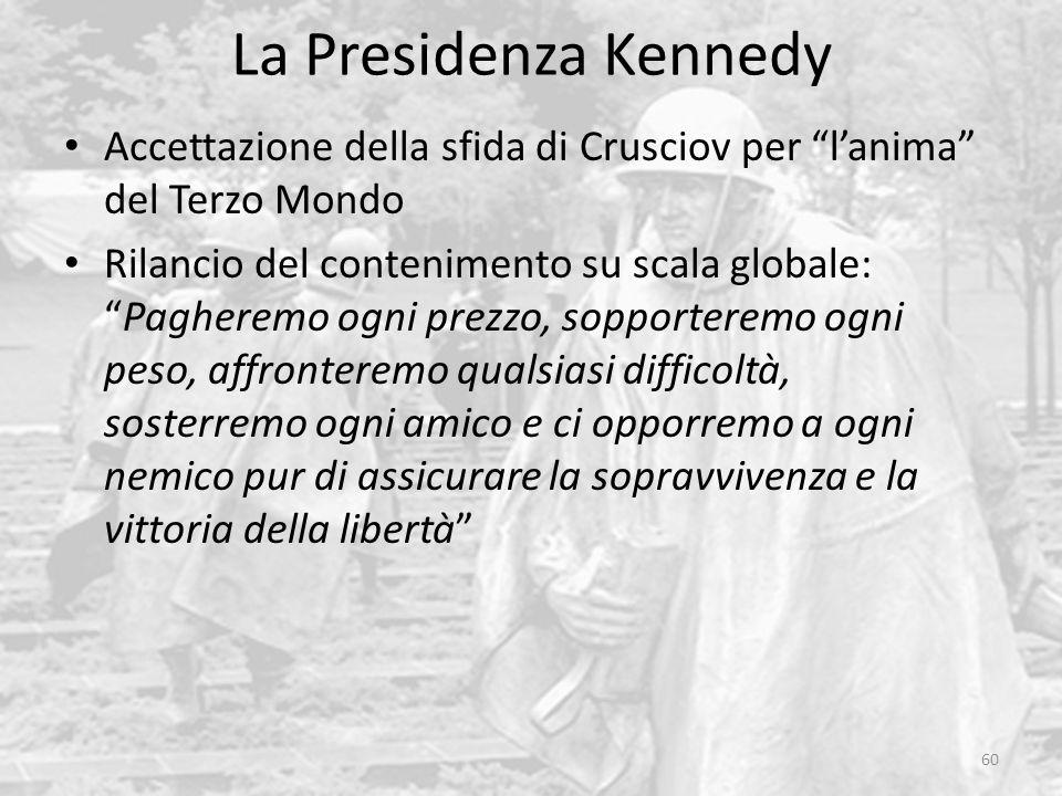 La Presidenza Kennedy 60 Accettazione della sfida di Crusciov per l'anima del Terzo Mondo Rilancio del contenimento su scala globale: Pagheremo ogni prezzo, sopporteremo ogni peso, affronteremo qualsiasi difficoltà, sosterremo ogni amico e ci opporremo a ogni nemico pur di assicurare la sopravvivenza e la vittoria della libertà