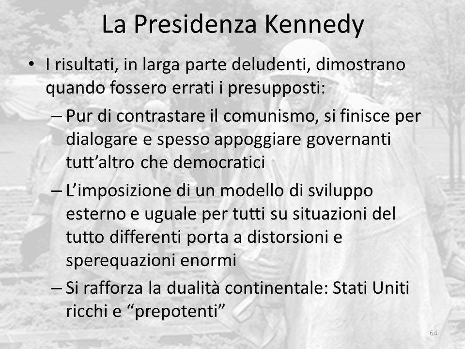 La Presidenza Kennedy 64 I risultati, in larga parte deludenti, dimostrano quando fossero errati i presupposti: – Pur di contrastare il comunismo, si finisce per dialogare e spesso appoggiare governanti tutt'altro che democratici – L'imposizione di un modello di sviluppo esterno e uguale per tutti su situazioni del tutto differenti porta a distorsioni e sperequazioni enormi – Si rafforza la dualità continentale: Stati Uniti ricchi e prepotenti