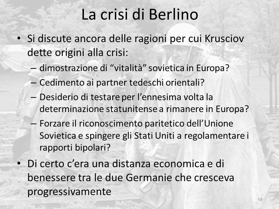"""La crisi di Berlino 69 Si discute ancora delle ragioni per cui Krusciov dette origini alla crisi: – dimostrazione di """"vitalità"""" sovietica in Europa? –"""