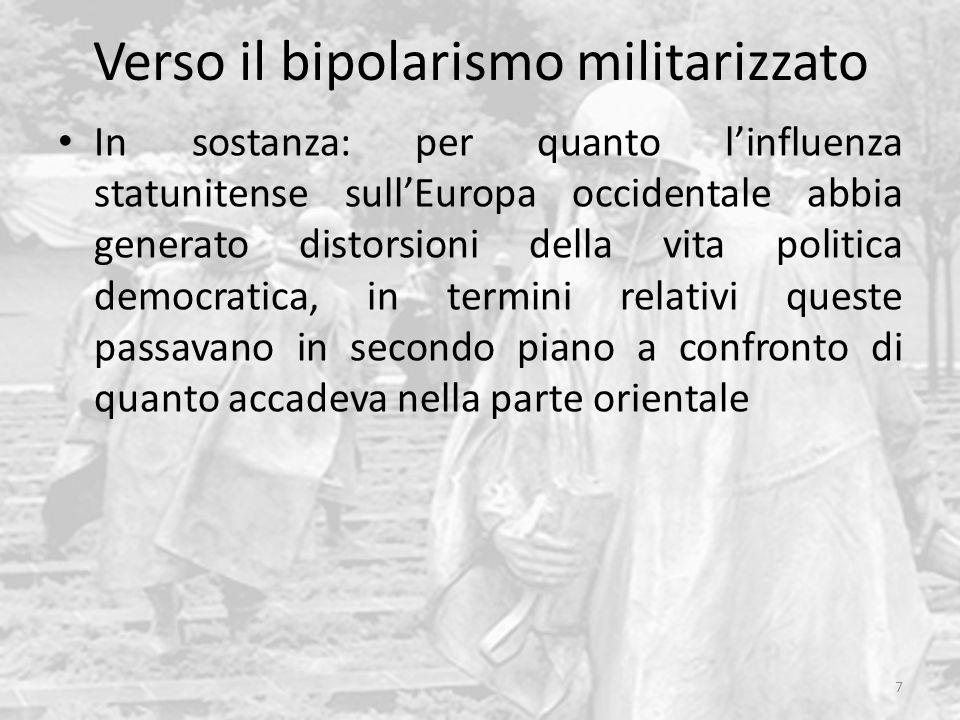 Verso il bipolarismo militarizzato In sostanza: per quanto l'influenza statunitense sull'Europa occidentale abbia generato distorsioni della vita politica democratica, in termini relativi queste passavano in secondo piano a confronto di quanto accadeva nella parte orientale 7