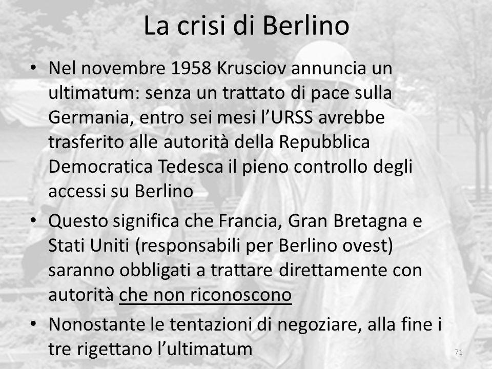 La crisi di Berlino 71 Nel novembre 1958 Krusciov annuncia un ultimatum: senza un trattato di pace sulla Germania, entro sei mesi l'URSS avrebbe trasf