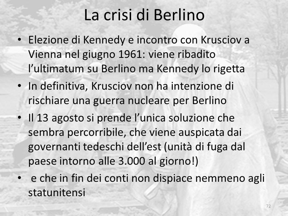 La crisi di Berlino 72 Elezione di Kennedy e incontro con Krusciov a Vienna nel giugno 1961: viene ribadito l'ultimatum su Berlino ma Kennedy lo rigetta In definitiva, Krusciov non ha intenzione di rischiare una guerra nucleare per Berlino Il 13 agosto si prende l'unica soluzione che sembra percorribile, che viene auspicata dai governanti tedeschi dell'est (unità di fuga dal paese intorno alle 3.000 al giorno!) e che in fin dei conti non dispiace nemmeno agli statunitensi