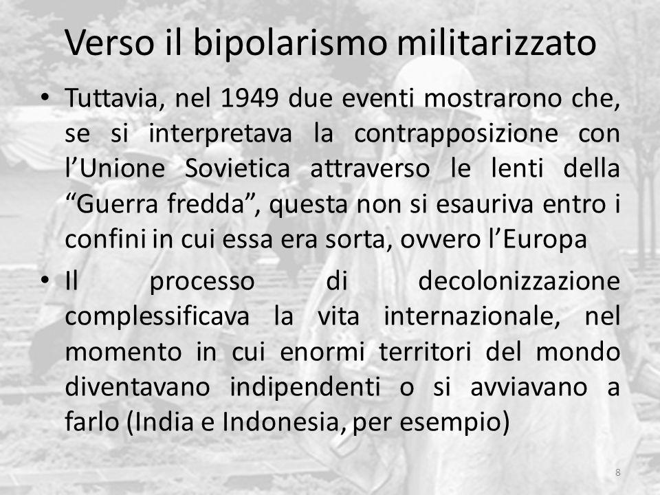Verso il bipolarismo militarizzato Tuttavia, nel 1949 due eventi mostrarono che, se si interpretava la contrapposizione con l'Unione Sovietica attraverso le lenti della Guerra fredda , questa non si esauriva entro i confini in cui essa era sorta, ovvero l'Europa Il processo di decolonizzazione complessificava la vita internazionale, nel momento in cui enormi territori del mondo diventavano indipendenti o si avviavano a farlo (India e Indonesia, per esempio) 8
