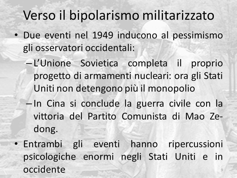 Verso il bipolarismo militarizzato Due eventi nel 1949 inducono al pessimismo gli osservatori occidentali: – L'Unione Sovietica completa il proprio progetto di armamenti nucleari: ora gli Stati Uniti non detengono più il monopolio – In Cina si conclude la guerra civile con la vittoria del Partito Comunista di Mao Ze- dong.