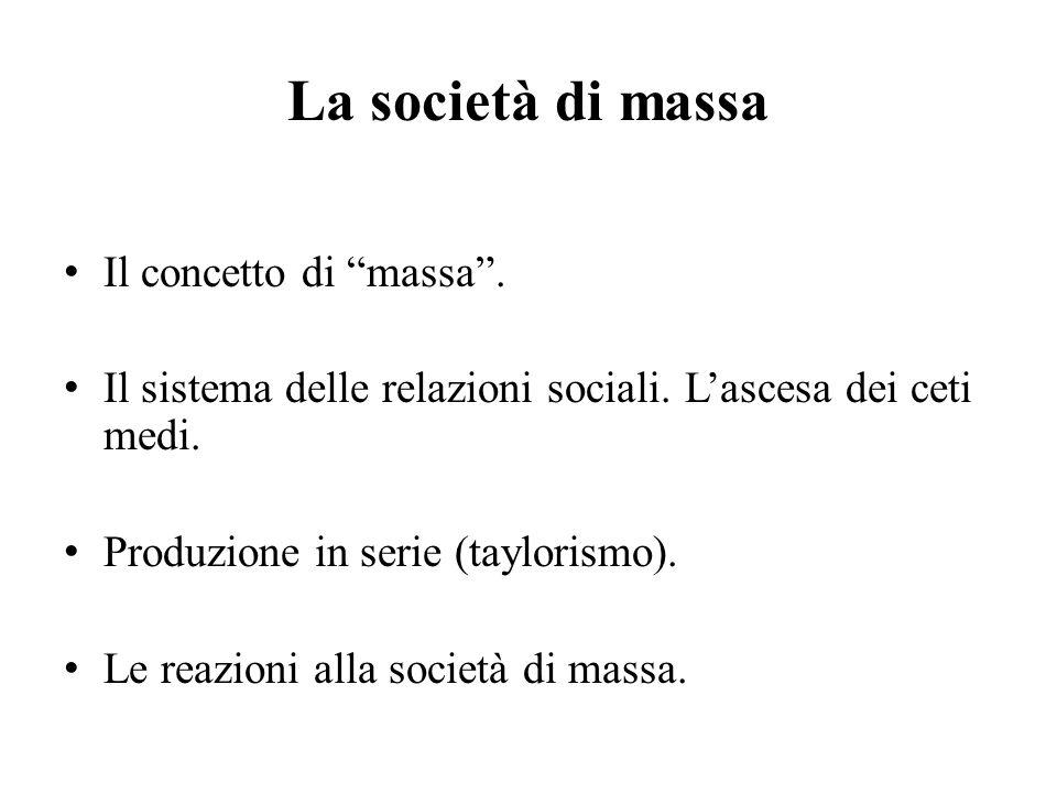 """La società di massa Il concetto di """"massa"""". Il sistema delle relazioni sociali. L'ascesa dei ceti medi. Produzione in serie (taylorismo). Le reazioni"""