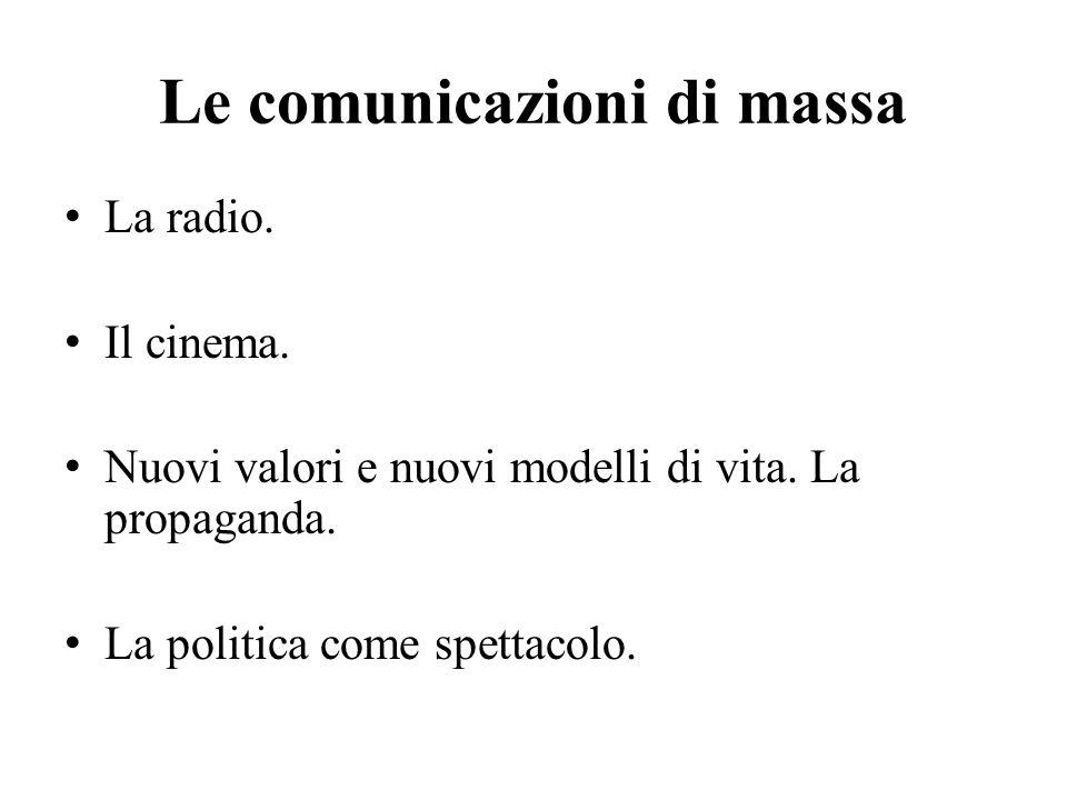 Le comunicazioni di massa La radio. Il cinema. Nuovi valori e nuovi modelli di vita. La propaganda. La politica come spettacolo.