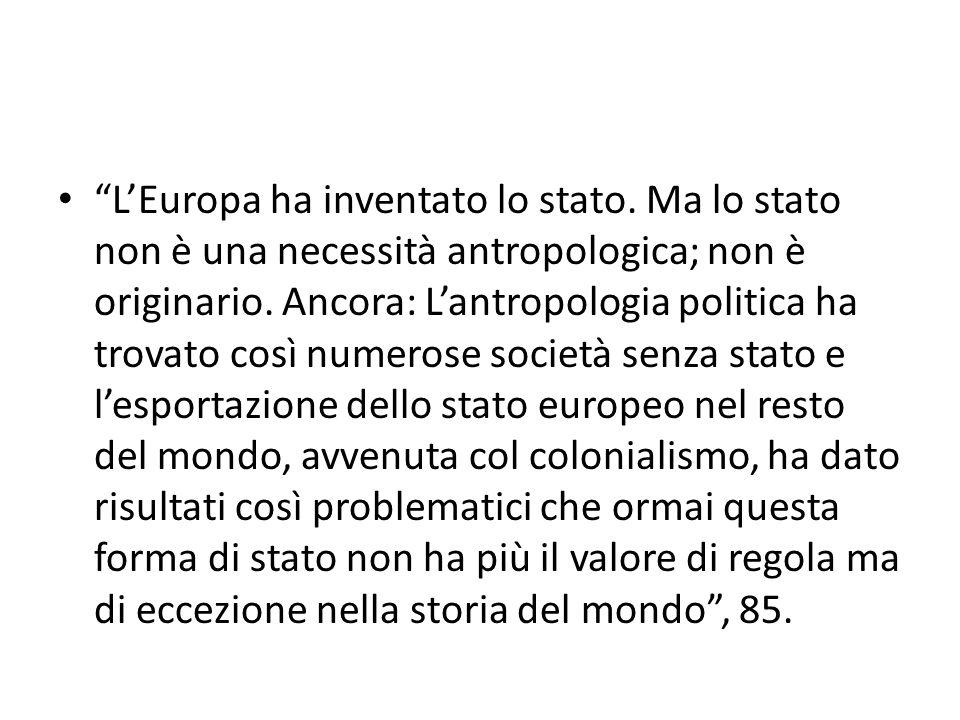 """""""L'Europa ha inventato lo stato. Ma lo stato non è una necessità antropologica; non è originario. Ancora: L'antropologia politica ha trovato così nume"""