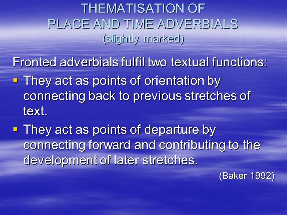 THEMATISATION OF PLACE AND TIME ADVERBIALS (slightly marked) Fronted adverbials fulfil two textual functions:  They act as points of orientation by c