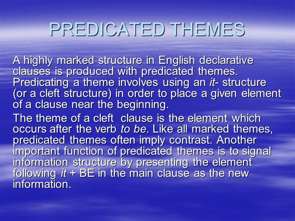 PREDICATED THEMES A highly marked structure in English declarative clauses is produced with predicated themes. Predicating a theme involves using an i