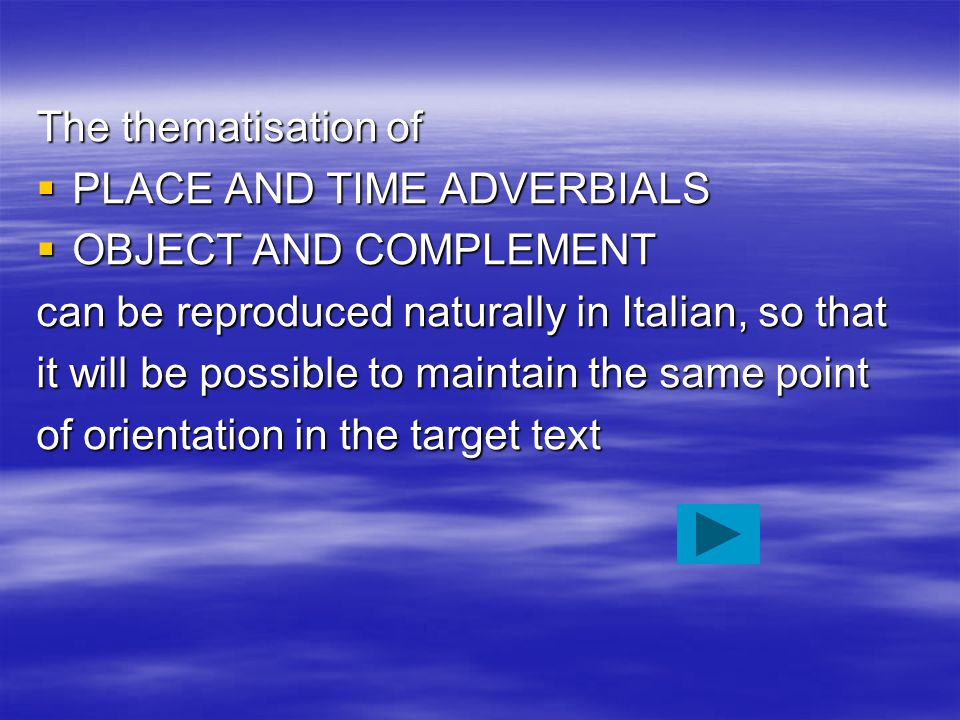 The thematisation of  PLACE AND TIME ADVERBIALS  OBJECT AND COMPLEMENT can be reproduced naturally in Italian, so that it will be possible to mainta