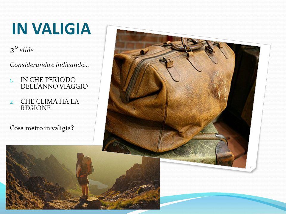 IN VALIGIA 2° slide Considerando e indicando… 1. IN CHE PERIODO DELL'ANNO VIAGGIO 2. CHE CLIMA HA LA REGIONE Cosa metto in valigia?