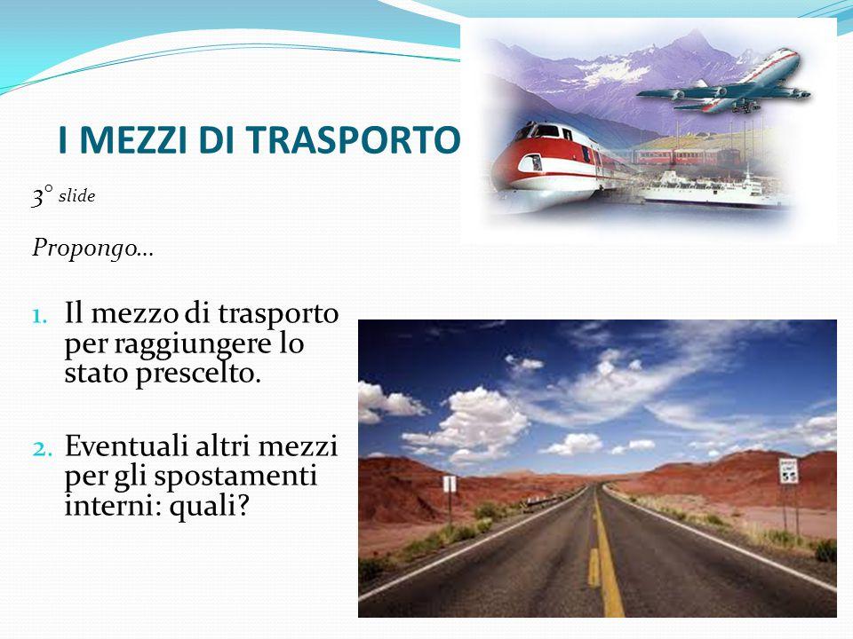 I MEZZI DI TRASPORTO 3° slide Propongo… 1. Il mezzo di trasporto per raggiungere lo stato prescelto. 2. Eventuali altri mezzi per gli spostamenti inte