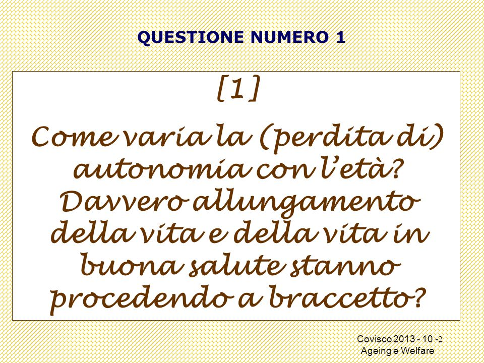 Covisco 2013 - 10 - Ageing e Welfare QUESTIONE NUMERO 1 [1] Come varia la (perdita di) autonomia con l'età.