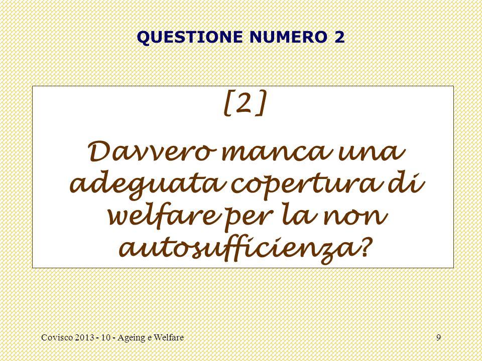 Covisco 2013 - 10 - Ageing e Welfare9 QUESTIONE NUMERO 2 [2] Davvero manca una adeguata copertura di welfare per la non autosufficienza