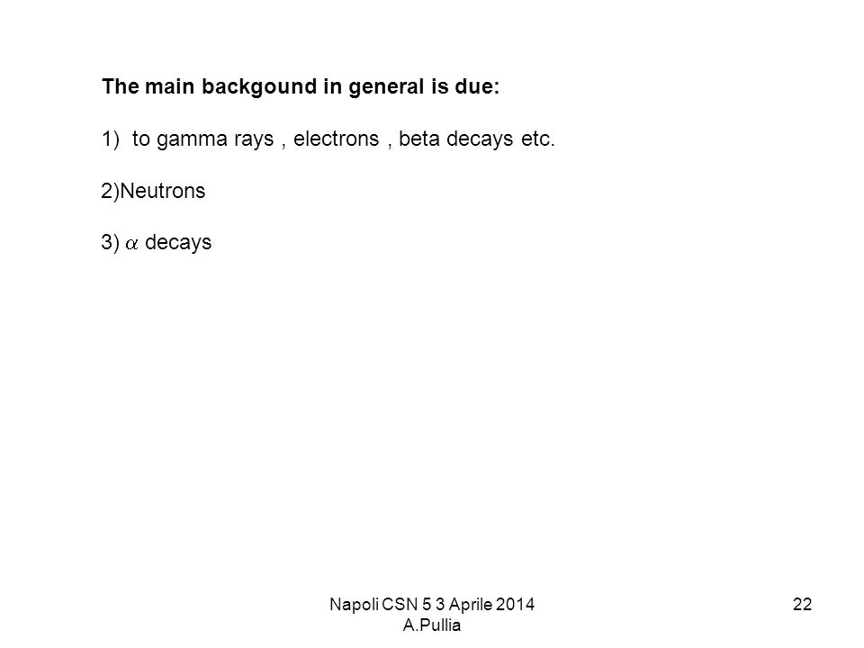 Napoli CSN 5 3 Aprile 2014 A.Pullia 22 The main backgound in general is due: 1)to gamma rays, electrons, beta decays etc.