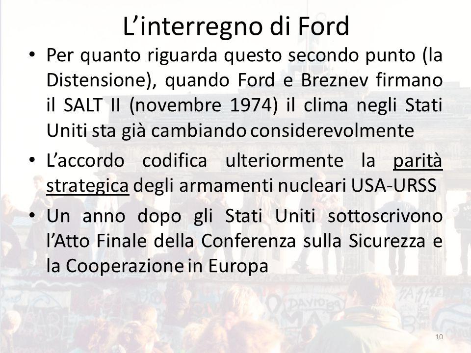 L'interregno di Ford Per quanto riguarda questo secondo punto (la Distensione), quando Ford e Breznev firmano il SALT II (novembre 1974) il clima negl