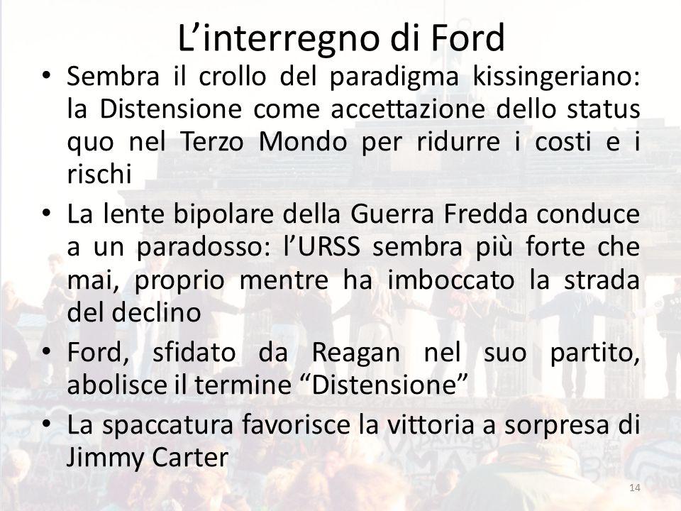 L'interregno di Ford Sembra il crollo del paradigma kissingeriano: la Distensione come accettazione dello status quo nel Terzo Mondo per ridurre i costi e i rischi La lente bipolare della Guerra Fredda conduce a un paradosso: l'URSS sembra più forte che mai, proprio mentre ha imboccato la strada del declino Ford, sfidato da Reagan nel suo partito, abolisce il termine Distensione La spaccatura favorisce la vittoria a sorpresa di Jimmy Carter 14