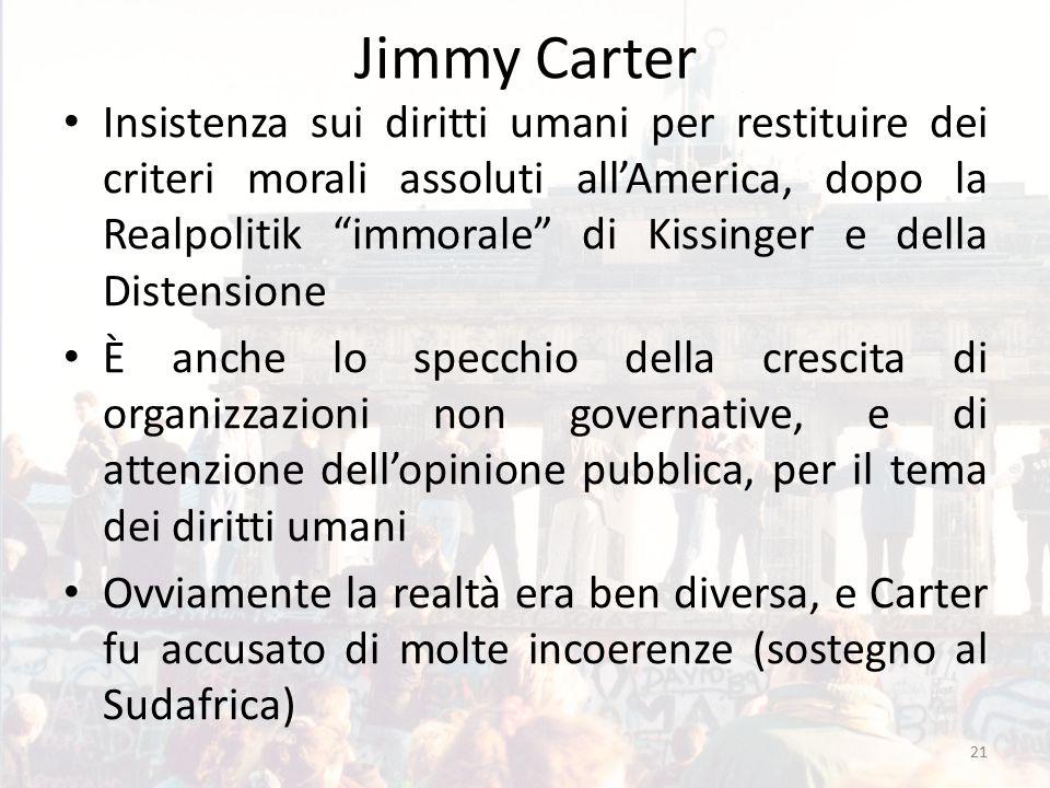 Jimmy Carter Insistenza sui diritti umani per restituire dei criteri morali assoluti all'America, dopo la Realpolitik immorale di Kissinger e della Distensione È anche lo specchio della crescita di organizzazioni non governative, e di attenzione dell'opinione pubblica, per il tema dei diritti umani Ovviamente la realtà era ben diversa, e Carter fu accusato di molte incoerenze (sostegno al Sudafrica) 21