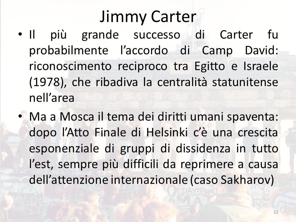 Jimmy Carter Il più grande successo di Carter fu probabilmente l'accordo di Camp David: riconoscimento reciproco tra Egitto e Israele (1978), che ribadiva la centralità statunitense nell'area Ma a Mosca il tema dei diritti umani spaventa: dopo l'Atto Finale di Helsinki c'è una crescita esponenziale di gruppi di dissidenza in tutto l'est, sempre più difficili da reprimere a causa dell'attenzione internazionale (caso Sakharov) 22
