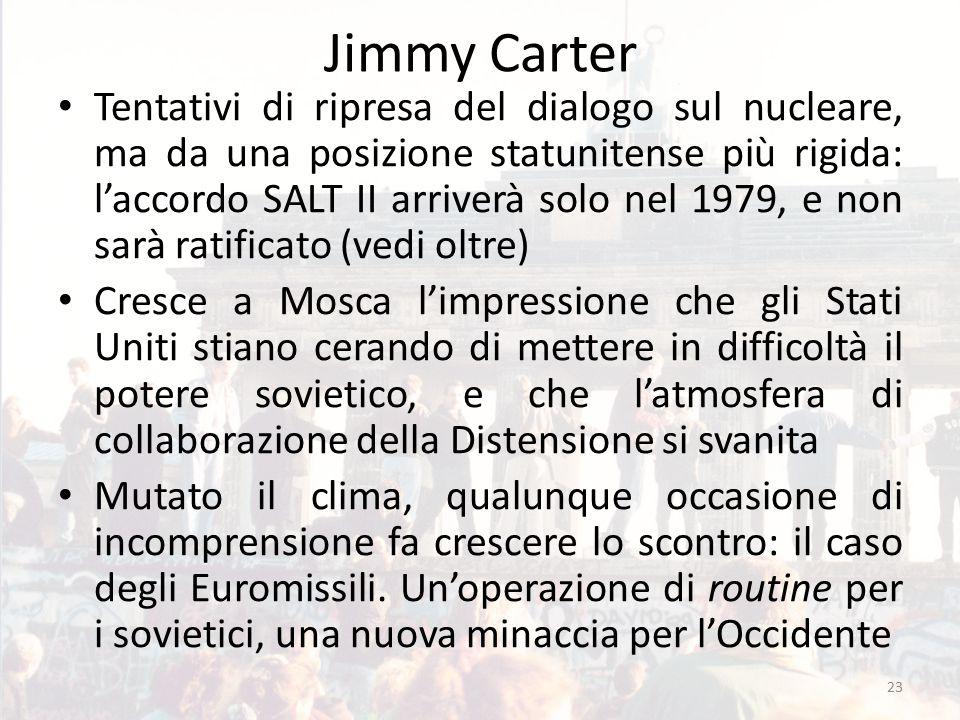 Jimmy Carter Tentativi di ripresa del dialogo sul nucleare, ma da una posizione statunitense più rigida: l'accordo SALT II arriverà solo nel 1979, e non sarà ratificato (vedi oltre) Cresce a Mosca l'impressione che gli Stati Uniti stiano cerando di mettere in difficoltà il potere sovietico, e che l'atmosfera di collaborazione della Distensione si svanita Mutato il clima, qualunque occasione di incomprensione fa crescere lo scontro: il caso degli Euromissili.