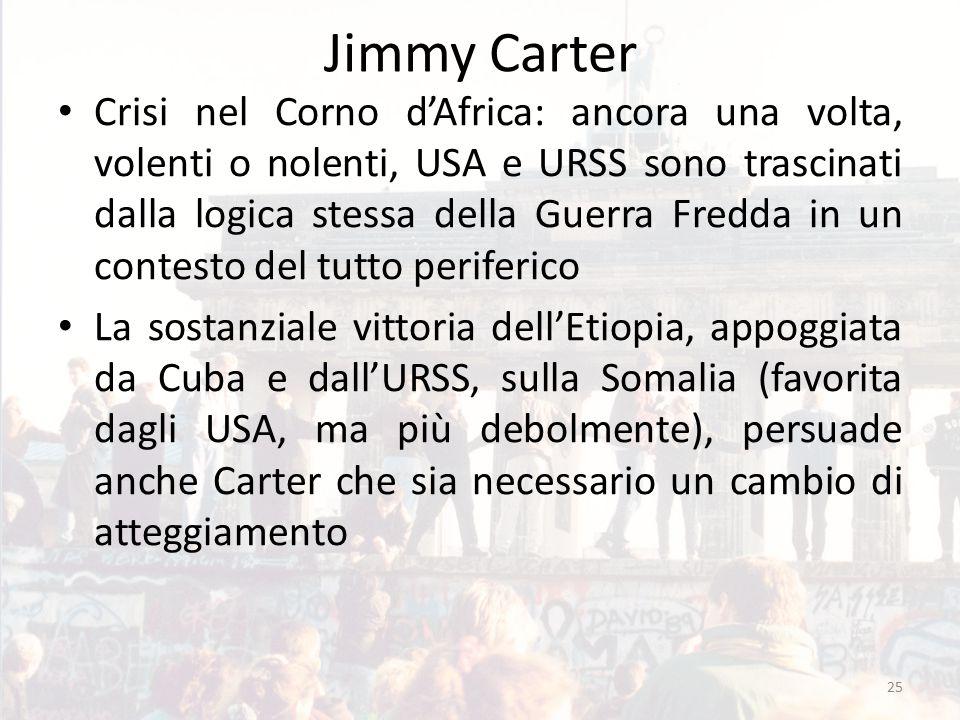 Jimmy Carter Crisi nel Corno d'Africa: ancora una volta, volenti o nolenti, USA e URSS sono trascinati dalla logica stessa della Guerra Fredda in un contesto del tutto periferico La sostanziale vittoria dell'Etiopia, appoggiata da Cuba e dall'URSS, sulla Somalia (favorita dagli USA, ma più debolmente), persuade anche Carter che sia necessario un cambio di atteggiamento 25