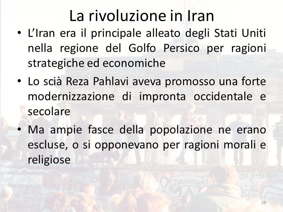 La rivoluzione in Iran L'Iran era il principale alleato degli Stati Uniti nella regione del Golfo Persico per ragioni strategiche ed economiche Lo scià Reza Pahlavi aveva promosso una forte modernizzazione di impronta occidentale e secolare Ma ampie fasce della popolazione ne erano escluse, o si opponevano per ragioni morali e religiose 28