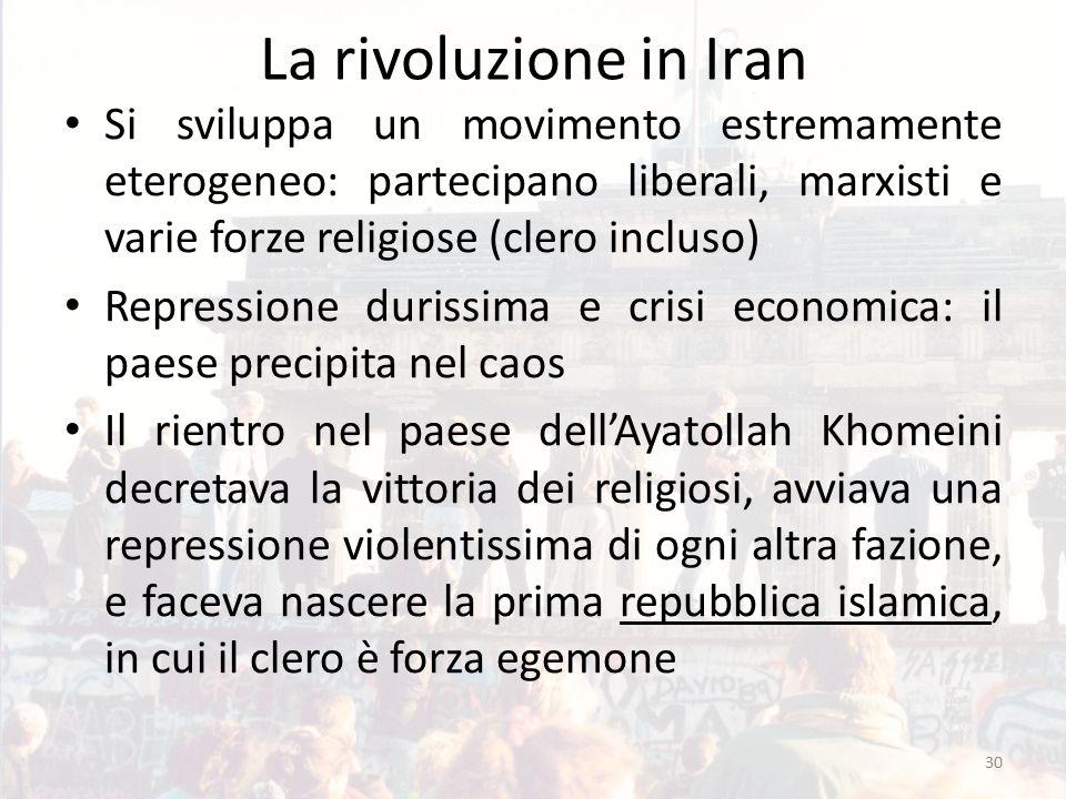 La rivoluzione in Iran Si sviluppa un movimento estremamente eterogeneo: partecipano liberali, marxisti e varie forze religiose (clero incluso) Repressione durissima e crisi economica: il paese precipita nel caos Il rientro nel paese dell'Ayatollah Khomeini decretava la vittoria dei religiosi, avviava una repressione violentissima di ogni altra fazione, e faceva nascere la prima repubblica islamica, in cui il clero è forza egemone 30