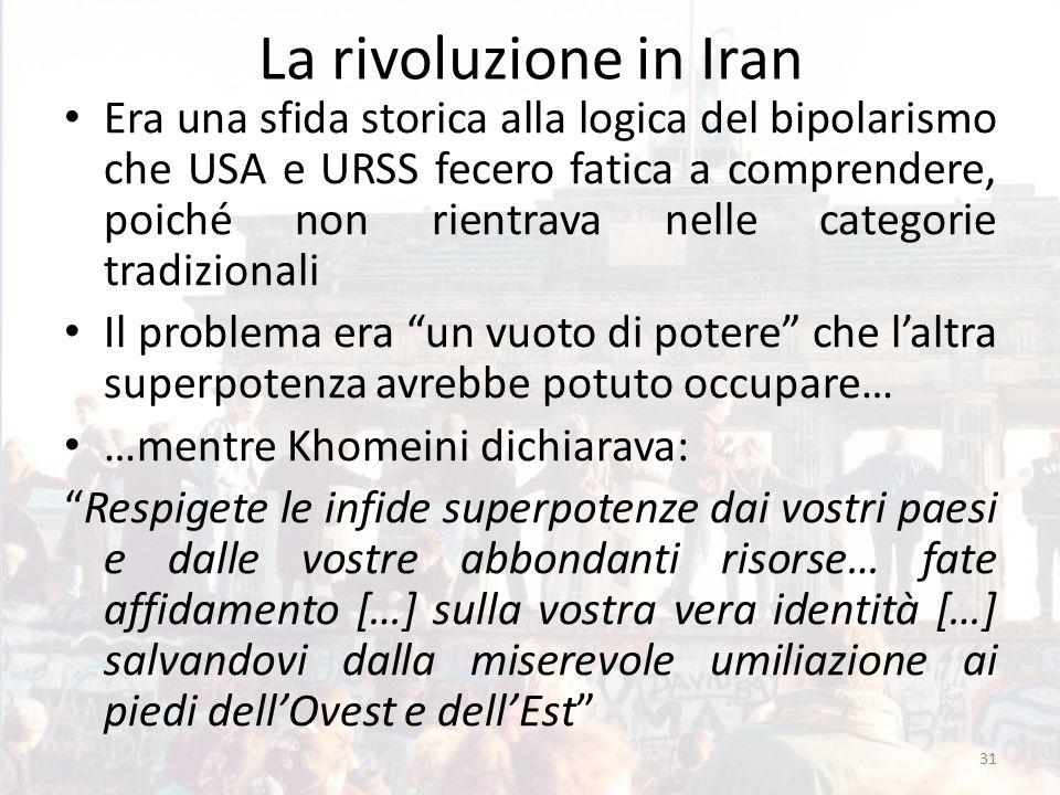 La rivoluzione in Iran Era una sfida storica alla logica del bipolarismo che USA e URSS fecero fatica a comprendere, poiché non rientrava nelle categorie tradizionali Il problema era un vuoto di potere che l'altra superpotenza avrebbe potuto occupare… …mentre Khomeini dichiarava: Respigete le infide superpotenze dai vostri paesi e dalle vostre abbondanti risorse… fate affidamento […] sulla vostra vera identità […] salvandovi dalla miserevole umiliazione ai piedi dell'Ovest e dell'Est 31